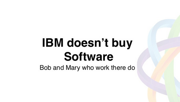 «IBM не покупает программное обеспечение. А вот Боб и Мэри, что работают там, - покупают».